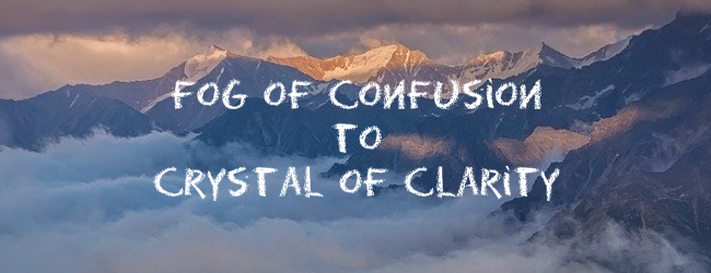 From The Fog Of Confusion To The Crystal Of Clarity