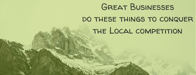 How Great Businesses Do These Things To Conquer The Local Competition